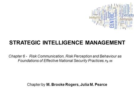STRATEGIC INTELLIGENCE MANAGEMENT Chapter by M. Brooke Rogers, Julia M. Pearce Chapter 6 - Risk Communication, Risk Perception and Behaviour as Foundations.