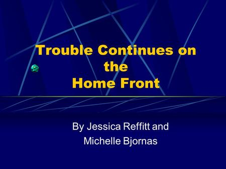 Trouble Continues on the Home Front By Jessica Reffitt and Michelle Bjornas.