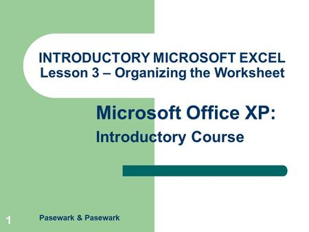 Pasewark & Pasewark Microsoft Office XP: Introductory Course 1 INTRODUCTORY MICROSOFT EXCEL Lesson 3 – Organizing the Worksheet.