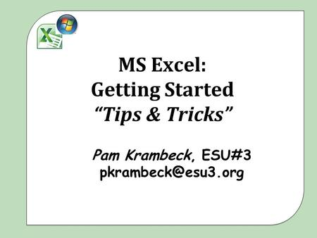 "MS Excel: Getting Started ""Tips & Tricks"" Pam Krambeck, ESU#3"