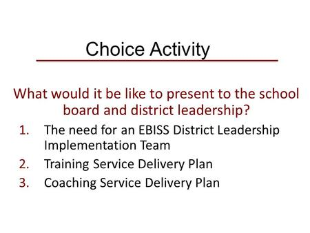 Choice Activity What would it be like to present to the school board and district leadership? 1.The need for an EBISS District Leadership Implementation.