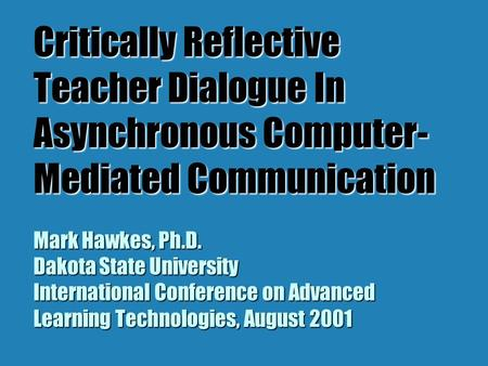 Critically Reflective Teacher Dialogue In Asynchronous Computer- Mediated Communication Mark Hawkes, Ph.D. Dakota State University International Conference.