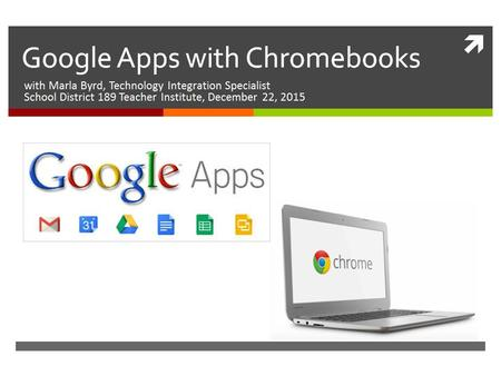  Google Apps with Chromebooks with Marla Byrd, Technology Integration Specialist School District 189 Teacher Institute, December 22, 2015.