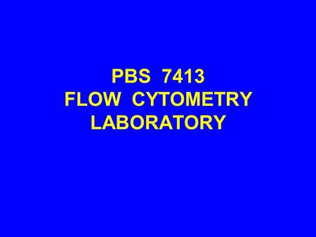 PBS 7413 FLOW CYTOMETRY LABORATORY. COURSE OBJECTIVES 1.UNDERSTAND CLINICAL AND RESEARCH APPLICATIONS OF FLOW CYTOMETRY TECHNOLOGY 2.PERFORM STAINING.