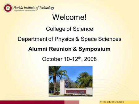 411.fit.edu/pssreunion Welcome! College of Science Department of Physics & Space Sciences Alumni Reunion & Symposium October 10-12 th, 2008.