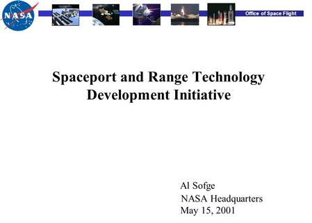 Office of Space Flight Spaceport and Range Technology Development Initiative Al Sofge NASA Headquarters May 15, 2001.
