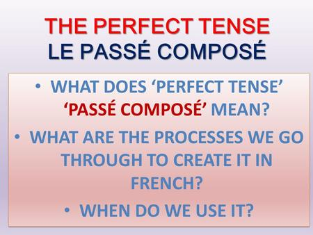THE PERFECT TENSE LE PASSÉ COMPOSÉ WHAT DOES 'PERFECT TENSE' 'PASSÉ COMPOSÉ' MEAN? WHAT ARE THE PROCESSES WE GO THROUGH TO CREATE IT IN FRENCH? WHEN DO.