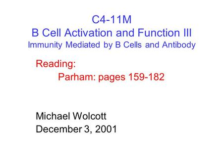 C4-11M B Cell Activation and Function III Immunity Mediated by B Cells and Antibody Reading: Parham: pages 159-182 Michael Wolcott December 3, 2001.