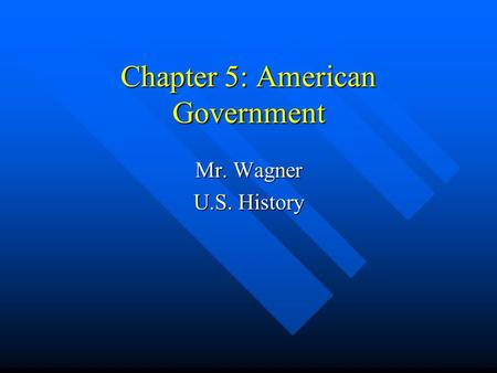 Chapter 5: American Government Mr. Wagner U.S. History.