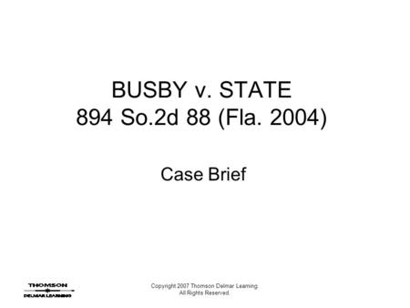 Copyright 2007 Thomson Delmar Learning. All Rights Reserved. BUSBY v. STATE 894 So.2d 88 (Fla. 2004) Case Brief.