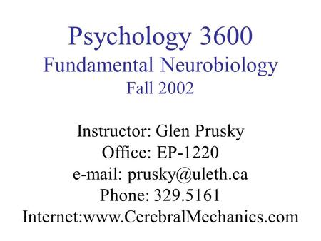 Psychology 3600 Fundamental Neurobiology Fall 2002 Instructor: Glen Prusky Office: EP-1220   Phone: 329.5161 Internet:www.CerebralMechanics.com.