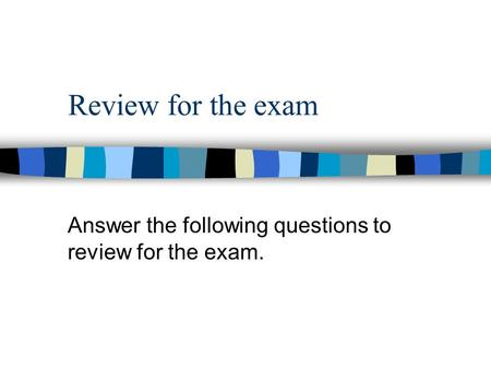 Review for the exam Answer the following questions to review for the exam.