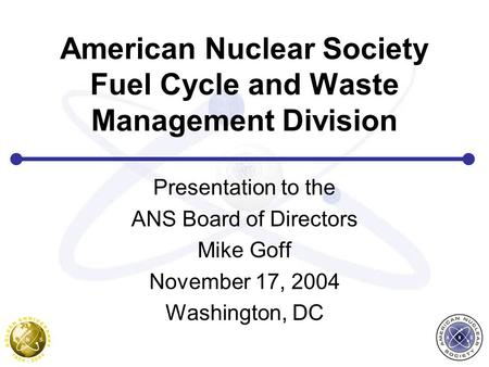 American Nuclear Society Fuel Cycle and Waste Management Division Presentation to the ANS Board of Directors Mike Goff November 17, 2004 Washington, DC.
