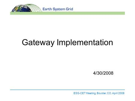 ESG-CET Meeting, Boulder, CO, April 2008 Gateway Implementation 4/30/2008.