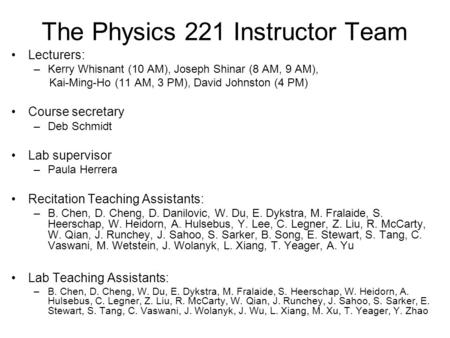 The Physics 221 Instructor Team Lecturers: –Kerry Whisnant (10 AM), Joseph Shinar (8 AM, 9 AM), Kai-Ming-Ho (11 AM, 3 PM), David Johnston (4 PM) Course.