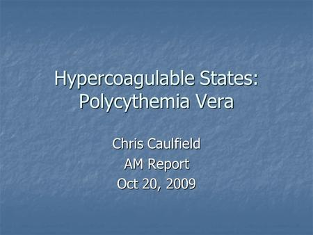 Hypercoagulable States: Polycythemia Vera Chris Caulfield AM Report Oct 20, 2009.