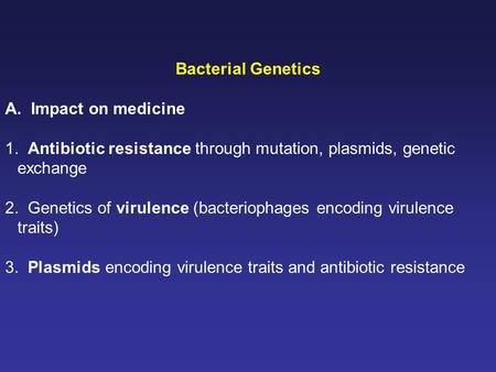 Bacterial Genetics A. Impact on medicine 1. Antibiotic resistance through mutation, plasmids, genetic exchange 2. Genetics of virulence (bacteriophages.