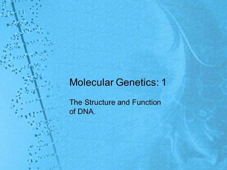 Molecular Genetics: 1 The Structure and Function of DNA.