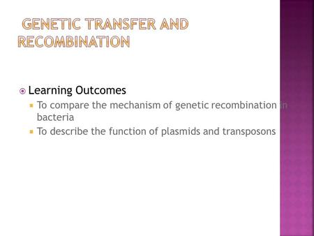  Learning Outcomes  To compare the mechanism of genetic recombination in bacteria  To describe the function of plasmids and transposons.