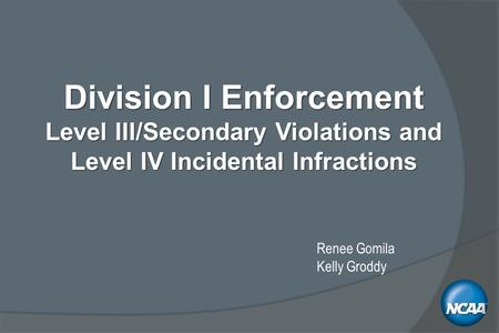 Division I Enforcement Level III/Secondary Violations and Level IV Incidental Infractions Renee Gomila Kelly Groddy.