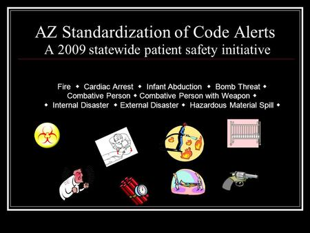 AZ Standardization of Code Alerts A 2009 statewide patient safety initiative Fire  Cardiac Arrest  Infant Abduction  Bomb Threat  Combative Person.