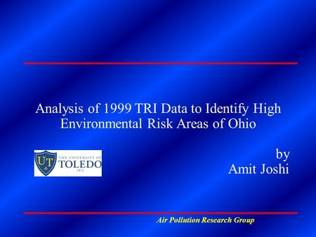 Air Pollution Research Group Analysis of 1999 TRI Data to Identify High Environmental Risk Areas of Ohio by Amit Joshi.