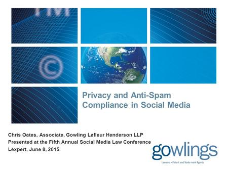 Privacy and Anti-Spam Compliance in Social Media Chris Oates, Associate, Gowling Lafleur Henderson LLP Presented at the Fifth Annual Social Media Law Conference.