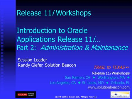 © 2005 Solution Beacon, LLC. All Rights Reserved. Release 11i Workshops Introduction to Oracle Applications Release 11i… Part 2: Administration & Maintenance.