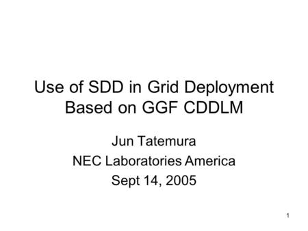 1 Use of SDD in Grid Deployment Based on GGF CDDLM Jun Tatemura NEC Laboratories America Sept 14, 2005.