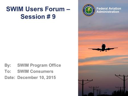 Federal Aviation Administration SWIM Users Forum – Session # 9 By: SWIM Program Office To: SWIM Consumers Date: December 10, 2015.