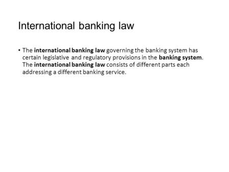 International banking law The international banking law governing the banking system has certain legislative and regulatory provisions in the banking system.