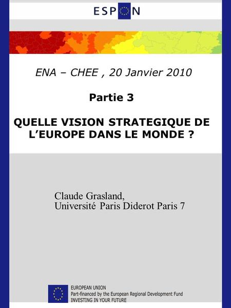 Claude Grasland, Université Paris Diderot Paris 7 ENA – CHEE, 20 Janvier 2010 Partie 3 QUELLE VISION STRATEGIQUE DE L'EUROPE DANS LE MONDE ?