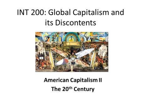 INT 200: Global Capitalism and its Discontents American Capitalism II The 20 th Century.