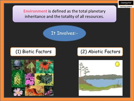 Environment is defined as the total planetary inheritance and the totality of all resources. (1) Biotic Factors It Involves:- (2) Abiotic Factors.