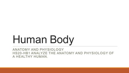 Human Body <strong>ANATOMY</strong> <strong>AND</strong> <strong>PHYSIOLOGY</strong> HS20-HB1 ANALYZE THE <strong>ANATOMY</strong> <strong>AND</strong> <strong>PHYSIOLOGY</strong> OF A HEALTHY HUMAN.