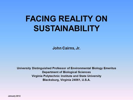 FACING REALITY ON SUSTAINABILITY John Cairns, Jr. University Distinguished Professor of Environmental Biology Emeritus Department of Biological Sciences.