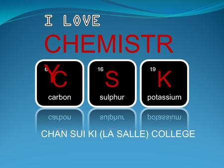 CHAN SUI KI (LA SALLE) COLLEGE. Teaching Staffs There are 3 chemistry teachers Mr. K. T. Yu (Department head) Mr. K. S. Chan Ms. P. S. Lo.