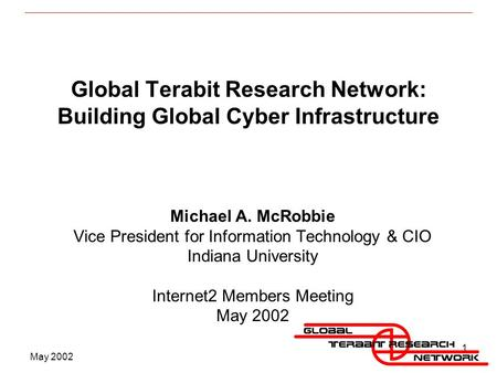May 2002 1 Global Terabit Research Network: Building Global Cyber Infrastructure Michael A. McRobbie Vice President for Information Technology & CIO Indiana.