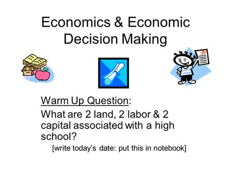 Economics & Economic Decision Making Warm Up Question: What are 2 land, 2 labor & 2 capital associated with a high school? [write today's date: put this.
