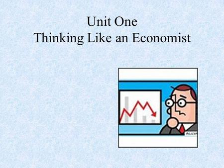 Unit One Thinking Like an Economist Fundamental Economic Concepts.