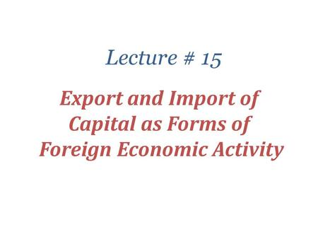 Export and Import of Capital as Forms of Foreign Economic Activity Lecture # 15.
