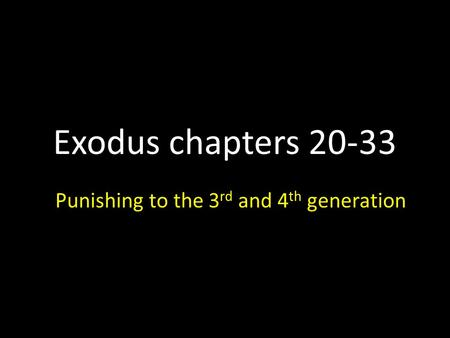 Exodus chapters 20-33 Punishing to the 3 rd and 4 th generation.