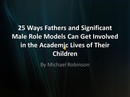 25 Ways Fathers and Significant Male Role Models Can Get Involved in the Academic Lives of Their Children By Michael Robinson.