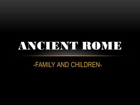 ANCIENT ROME -FAMILY AND CHILDREN-.