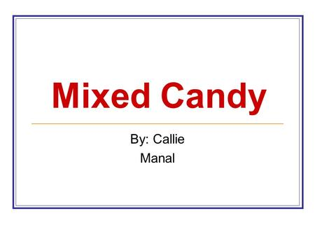 Mixed Candy By: Callie Manal. Why Mixed Candy? One kind more frequent? One kind more Pieces per bag.
