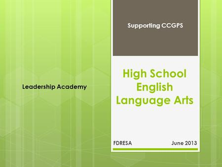 High School English Language Arts FDRESA June 2013 Supporting CCGPS Leadership Academy.