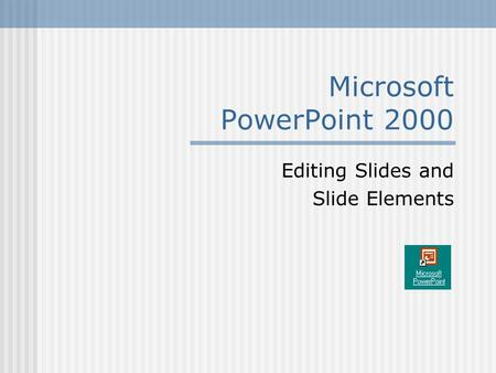 Microsoft PowerPoint 2000 Editing Slides and Slide Elements.