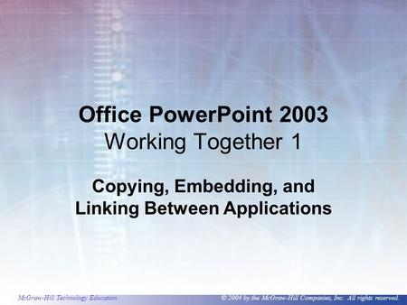 McGraw-Hill Technology Education © 2004 by the McGraw-Hill Companies, Inc. All rights reserved. Office PowerPoint 2003 Working Together 1 Copying, Embedding,