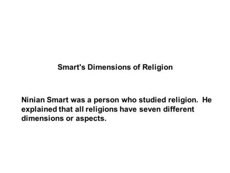 Smart's Dimensions of Religion Ninian Smart was a person who studied religion. He explained that all religions have seven different dimensions or aspects.