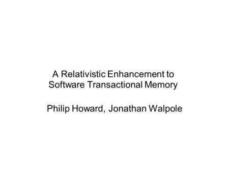 A Relativistic Enhancement to Software Transactional Memory Philip Howard, Jonathan Walpole.